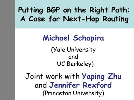 Putting BGP on the Right Path: A Case for Next-Hop Routing Michael Schapira (Yale University and UC Berkeley) Joint work with Yaping Zhu and Jennifer Rexford.
