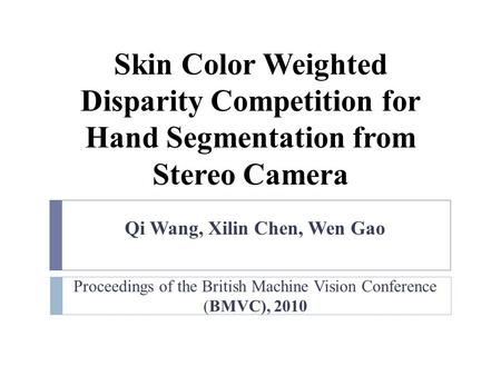 Proceedings of the British Machine Vision Conference (BMVC), 2010 Qi Wang, Xilin Chen, Wen Gao Skin Color Weighted Disparity Competition for Hand Segmentation.