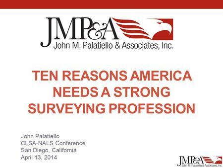 TEN REASONS AMERICA NEEDS A STRONG SURVEYING PROFESSION John Palatiello CLSA-NALS Conference San Diego, California April 13, 2014.