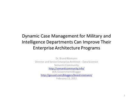 Dynamic Case Management for Military and Intelligence Departments Can Improve Their Enterprise Architecture Programs Dr. Brand Niemann Director and Senior.