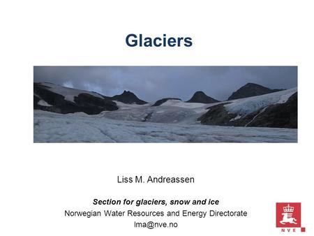 Glaciers Liss M. Andreassen Section for glaciers, snow and ice Norwegian Water Resources and Energy Directorate