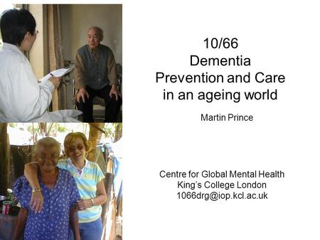 10/66 Dementia Prevention and Care in an ageing world Centre for Global Mental Health King's College London Martin Prince.