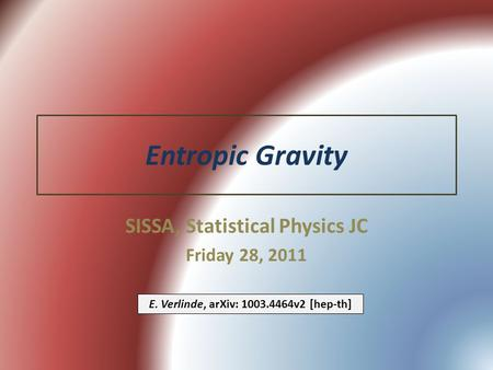 Entropic Gravity SISSA, Statistical Physics JC Friday 28, 2011 E. Verlinde, arXiv: 1003.4464v2 [hep-th]