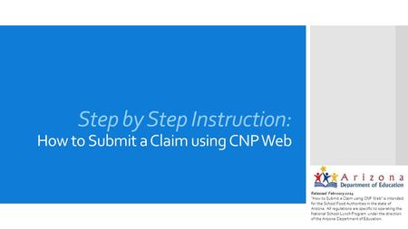 "Step by Step Instruction: How to Submit a Claim using CNP Web Released February 2014 ""How to Submit a Claim using CNP Web"" is intended for the School Food."