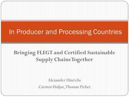 Bringing FLEGT and Certified Sustainable Supply Chains Together Alexander Hinrichs Carsten Huljus, Thomas Pichet In Producer and Processing Countries.