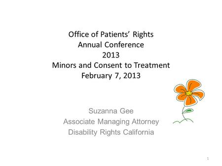 Office of Patients' Rights Annual Conference 2013 Minors and Consent to Treatment February 7, 2013 Suzanna Gee Associate Managing Attorney Disability Rights.
