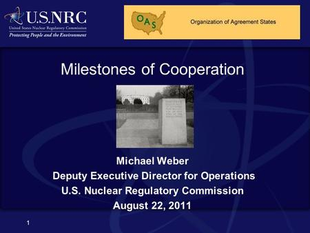 1 Milestones of Cooperation Michael Weber Deputy Executive Director for Operations U.S. Nuclear Regulatory Commission August 22, 2011.