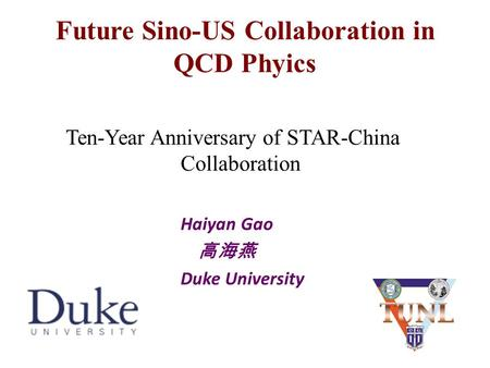 Future Sino-US Collaboration in QCD Phyics Ten-Year Anniversary of STAR-China Collaboration Haiyan Gao 高海燕 Duke University 1.