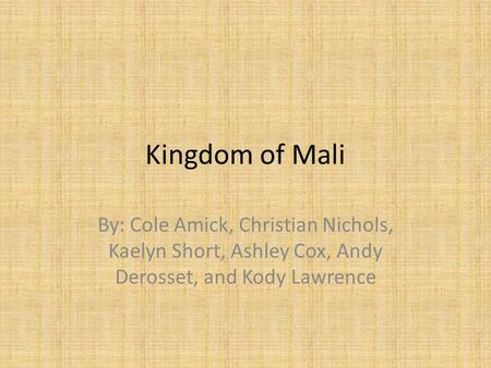Kingdom of Mali By: Cole Amick, Christian Nichols, Kaelyn Short, Ashley Cox, Andy Derosset, and Kody Lawrence.