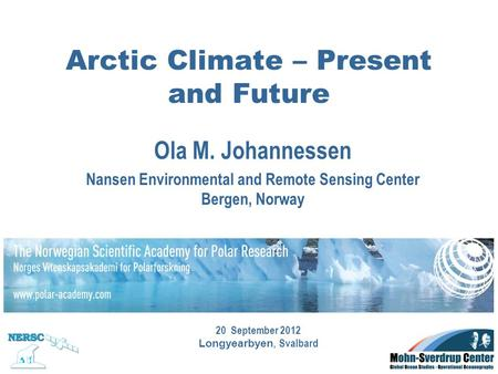 Ola M. Johannessen Nansen Environmental and Remote Sensing Center Bergen, Norway Arctic Climate – Present and Future 20 September 2012 Longyearbyen, Svalbard.