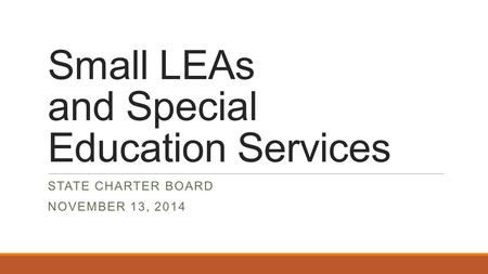 Small LEAs and Special Education Services STATE CHARTER BOARD NOVEMBER 13, 2014.