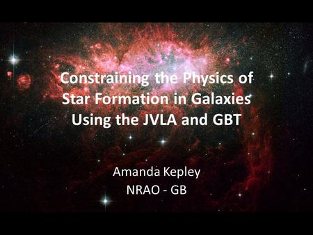 Constraining the Physics of Star Formation in Galaxies Using the JVLA and GBT Amanda Kepley NRAO - GB.
