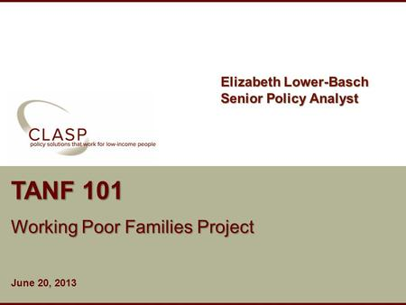 Www.clasp.org TANF 101 Working Poor Families Project June 20, 2013 Elizabeth Lower-Basch Senior Policy Analyst.