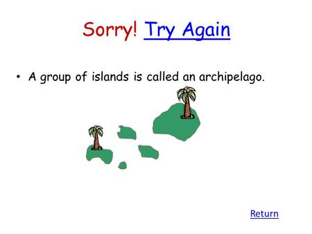 Sorry! Try AgainTry Again A group of islands is called an archipelago. Return.