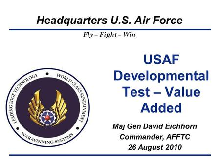 Headquarters U.S. Air Force Fly – Fight – Win USAF Developmental Test – Value Added Maj Gen David Eichhorn Commander, AFFTC 26 August 2010.