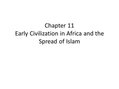 Chapter 11 Early Civilization in Africa and the Spread of Islam.