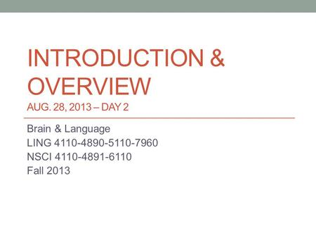 INTRODUCTION & OVERVIEW AUG. 28, 2013 – DAY 2 Brain & Language LING 4110-4890-5110-7960 NSCI 4110-4891-6110 Fall 2013.