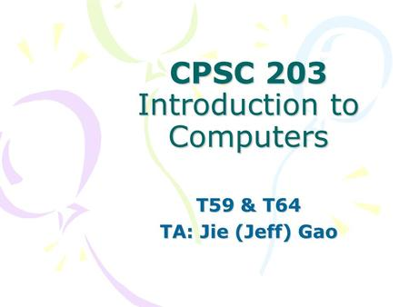 CPSC 203 Introduction to Computers T59 & T64 TA: Jie (Jeff) Gao.