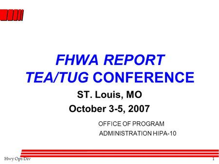 Hwy Ops Div1 FHWA REPORT TEA/TUG CONFERENCE ST. Louis, MO October 3-5, 2007 OFFICE OF PROGRAM ADMINISTRATION HIPA-10.
