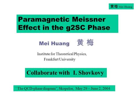"黄梅 Mei Huang Paramagnetic Meissner Effect in the g2SC Phase Mei Huang 黄 梅 Collaborate with I. Shovkovy ``The QCD-phase diagram"", Skopelos, May 29 – June."