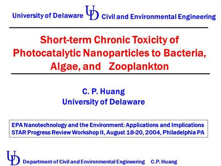 Short-term Chronic Toxicity of Photocatalytic Nanoparticles to Bacteria, Algae, and Zooplankton C. P. Huang University of Delaware Civil and Environmental.