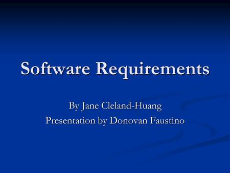 Software Requirements By Jane Cleland-Huang Presentation by Donovan Faustino.