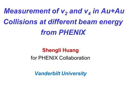 Measurement of v 2 and v 4 in Au+Au Collisions at different beam energy from PHENIX Shengli Huang for PHENIX Collaboration Vanderbilt University.