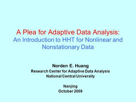 A Plea for Adaptive Data Analysis: An Introduction to HHT for Nonlinear and Nonstationary Data Norden E. Huang Research Center for Adaptive Data Analysis.