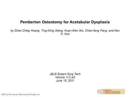 Pemberton Osteotomy for Acetabular Dysplasia by Shier-Chieg Huang, Ting-Ming Wang, Kuan-Wen Wu, Chien-feng Fang, and Ken N. Kuo JBJS Essent Surg Tech Volume.
