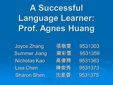 A Successful Language Learner: Prof. Agnes Huang Joyce Zhang 張敬雯 9531303 Summer Jiang 蔣彩雲 9531359 Summer Jiang 蔣彩雲 9531359 Nicholas Kao 高偉翔 9531363 Lisa.