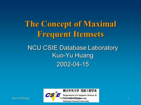 Kuo-Yu HuangNCU CSIE DBLab1 The Concept of Maximal Frequent Itemsets NCU CSIE Database Laboratory Kuo-Yu Huang 2002-04-15.