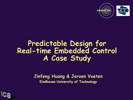 Predictable Design for Real-time Embedded Control A Case Study Jinfeng Huang & Jeroen Voeten Eindhoven University of Technology PROGRESS.