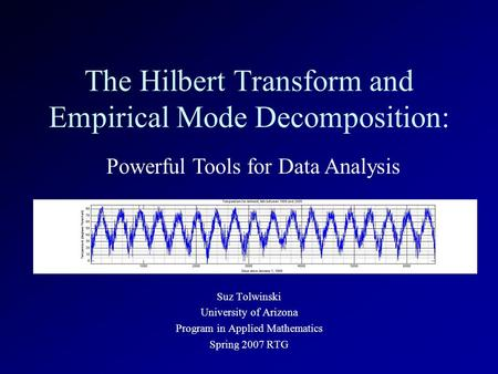 The Hilbert Transform and Empirical Mode Decomposition: Suz Tolwinski University of Arizona Program in Applied Mathematics Spring 2007 RTG Powerful Tools.