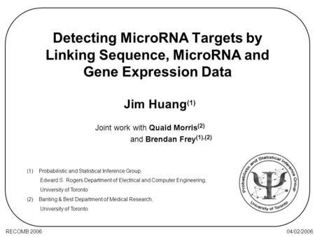 04/02/2006RECOMB 2006 Detecting MicroRNA Targets by Linking Sequence, MicroRNA and Gene Expression Data Joint work with Quaid Morris (2) and Brendan Frey.