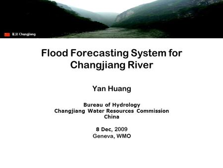 Flood Forecasting System for Changjiang River Yan Huang Bureau of Hydrology Changjiang Water Resources Commission China 8 Dec, 2009 Geneva, WMO 长江 Changjiang.