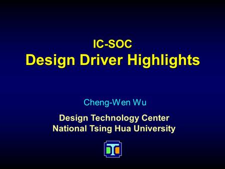Design Technology Center National Tsing Hua University IC-SOC Design Driver Highlights Cheng-Wen Wu.