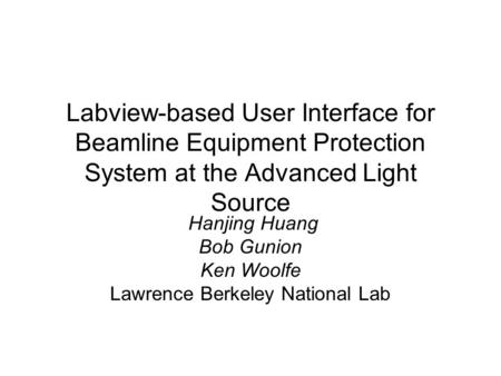Labview-based User Interface for Beamline Equipment Protection System at the Advanced Light Source Hanjing Huang Bob Gunion Ken Woolfe Lawrence Berkeley.
