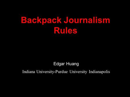 Backpack Journalism Rules Edgar Huang Indiana University-Purdue University Indianapolis.