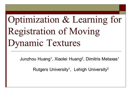 Optimization & Learning for Registration of Moving Dynamic Textures Junzhou Huang 1, Xiaolei Huang 2, Dimitris Metaxas 1 Rutgers University 1, Lehigh University.