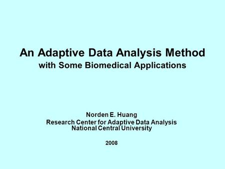 An Adaptive Data Analysis Method with Some Biomedical Applications Norden E. Huang Research Center for Adaptive Data Analysis National Central University.