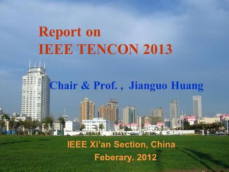 Report on IEEE TENCON 2013 Chair & Prof., Jianguo Huang IEEE Xi'an Section, China Feberary. 2012.