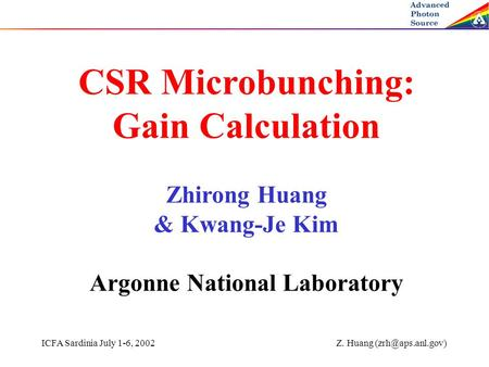 ICFA Sardinia July 1-6, 2002 Z. Huang CSR Microbunching: Gain Calculation Zhirong Huang & Kwang-Je Kim Argonne National Laboratory.