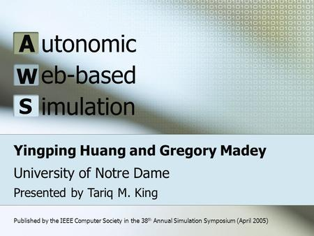 Yingping Huang and Gregory Madey University of Notre Dame A W S utonomic eb-based imulation Presented by Tariq M. King Published by the IEEE Computer Society.