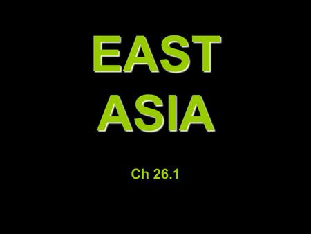 EAST ASIA Ch 26.1. China= 80% of E. Asia (4 th largest in world), 1.3 bil ppl LAND & SEA.