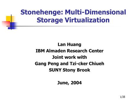 1/35 Stonehenge: Multi-Dimensional Storage Virtualization Lan Huang IBM Almaden Research Center Joint work with Gang Peng and Tzi-cker Chiueh SUNY Stony.
