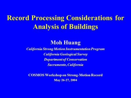 Record Processing Considerations for Analysis of Buildings Moh Huang California Strong Motion Instrumentation Program California Geological Survey Department.