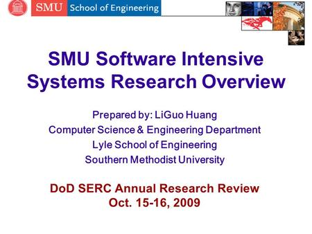 SMU Software Intensive Systems Research Overview Prepared by: LiGuo Huang Computer Science & Engineering Department Lyle School of Engineering Southern.