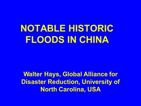 NOTABLE HISTORIC FLOODS IN CHINA Walter Hays, Global Alliance for Disaster Reduction, University of North Carolina, USA.