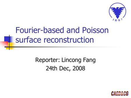 Fourier-based and Poisson surface reconstruction Reporter: Lincong Fang 24th Dec, 2008.