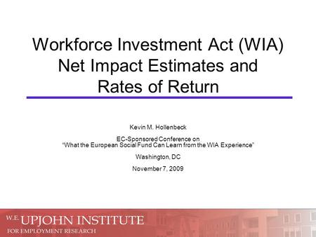 "Workforce Investment Act (WIA) Net Impact Estimates and Rates of Return Kevin M. Hollenbeck EC-Sponsored Conference on ""What the European Social Fund Can."